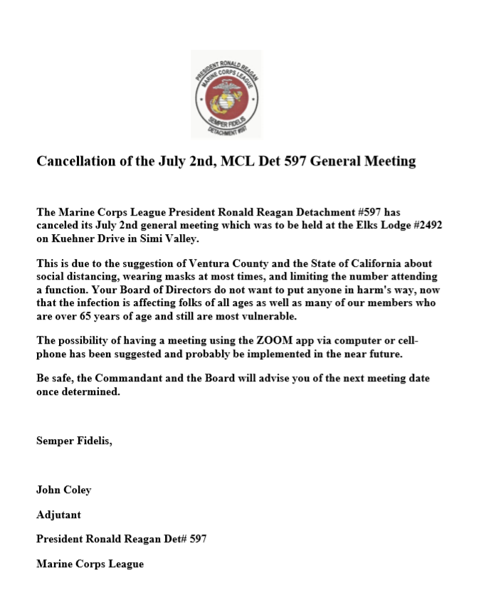 Cancellation of the July 2nd, MCL Det 597 General Meeting    The Marine Corps League President Ronald Reagan Detachment #597 has         canceled its July 2nd general meeting which was to be held at the Elks Lodge #2492 on Kuehner Drive in Simi Valley.  This is due to the suggestion of Ventura County and the State of California about social distancing, wearing masks at most times, and limiting the number attending a function. Your Board of Directors do not want to put anyone in harm's way, now that the infection is affecting folks of all ages as well as many of our members who are over 65 years of age and still are most vulnerable.  The possibility of having a meeting using the ZOOM app via computer or cellphone has been suggested and probably be implemented in the near future. Be safe, the Commandant and the Board will advise you of the next meeting date once determined.    Semper Fidelis,    John Coley  Adjutant President Ronald Reagan Det# 597 Marine Corps League